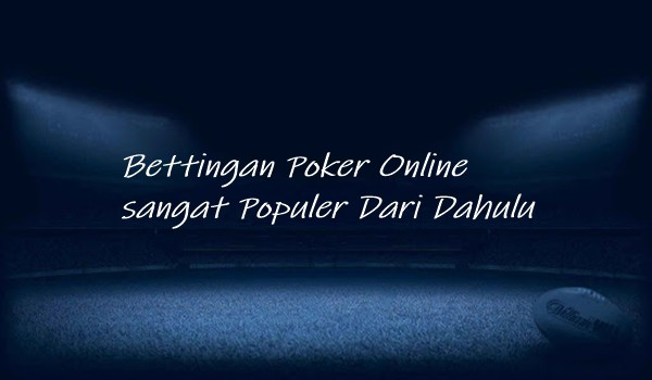 Bettingan Poker Online sangat Populer Dari Dahulu